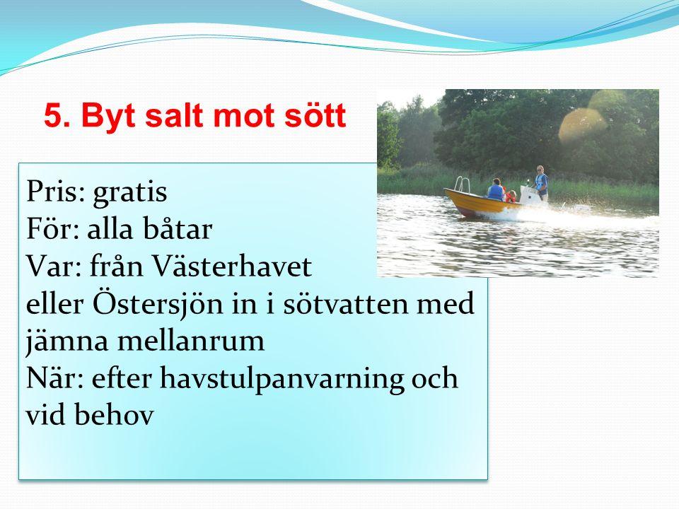 5. Byt salt mot sött Pris: gratis För: alla båtar Var: från Västerhavet eller Östersjön in i sötvatten med jämna mellanrum När: efter havstulpanvarnin
