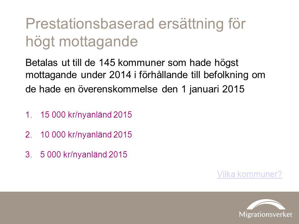 Prestationsbaserad ersättning för högt mottagande Betalas ut till de 145 kommuner som hade högst mottagande under 2014 i förhållande till befolkning om de hade en överenskommelse den 1 januari 2015 1.15 000 kr/nyanländ 2015 2.10 000 kr/nyanländ 2015 3.5 000 kr/nyanländ 2015 Vilka kommuner