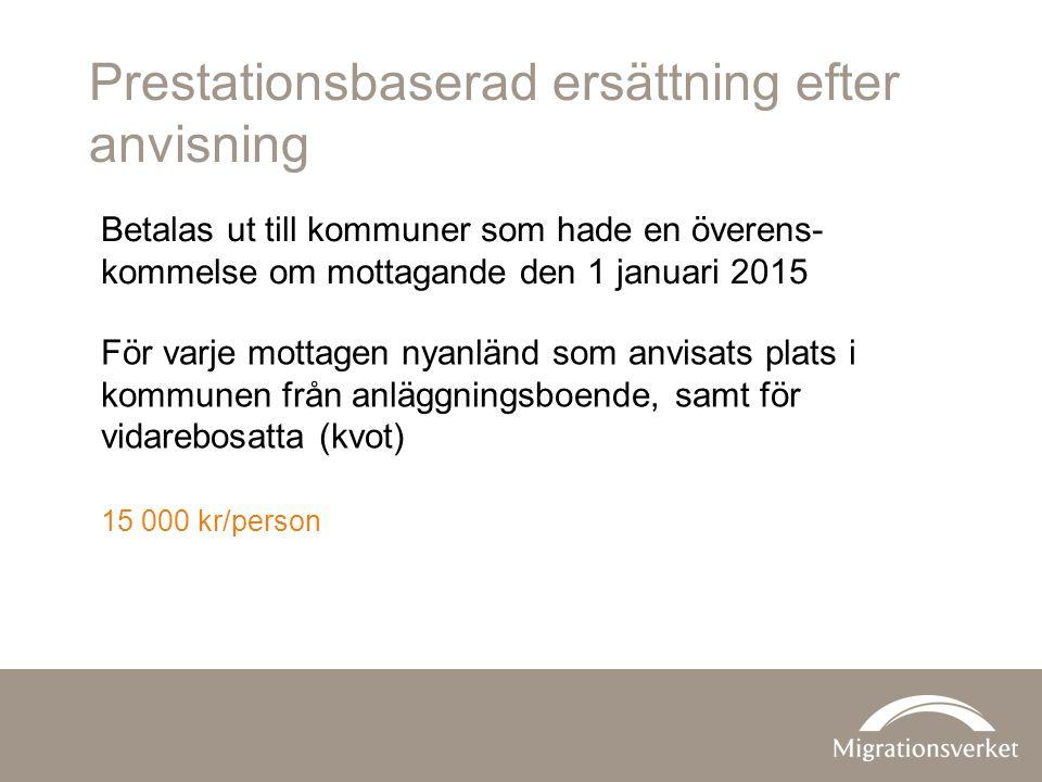Prestationsbaserad ersättning efter anvisning För varje mottagen nyanländ som anvisats plats i kommunen från anläggningsboende, samt för vidarebosatta (kvot) 15 000 kr/person Betalas ut till kommuner som hade en överens- kommelse om mottagande den 1 januari 2015