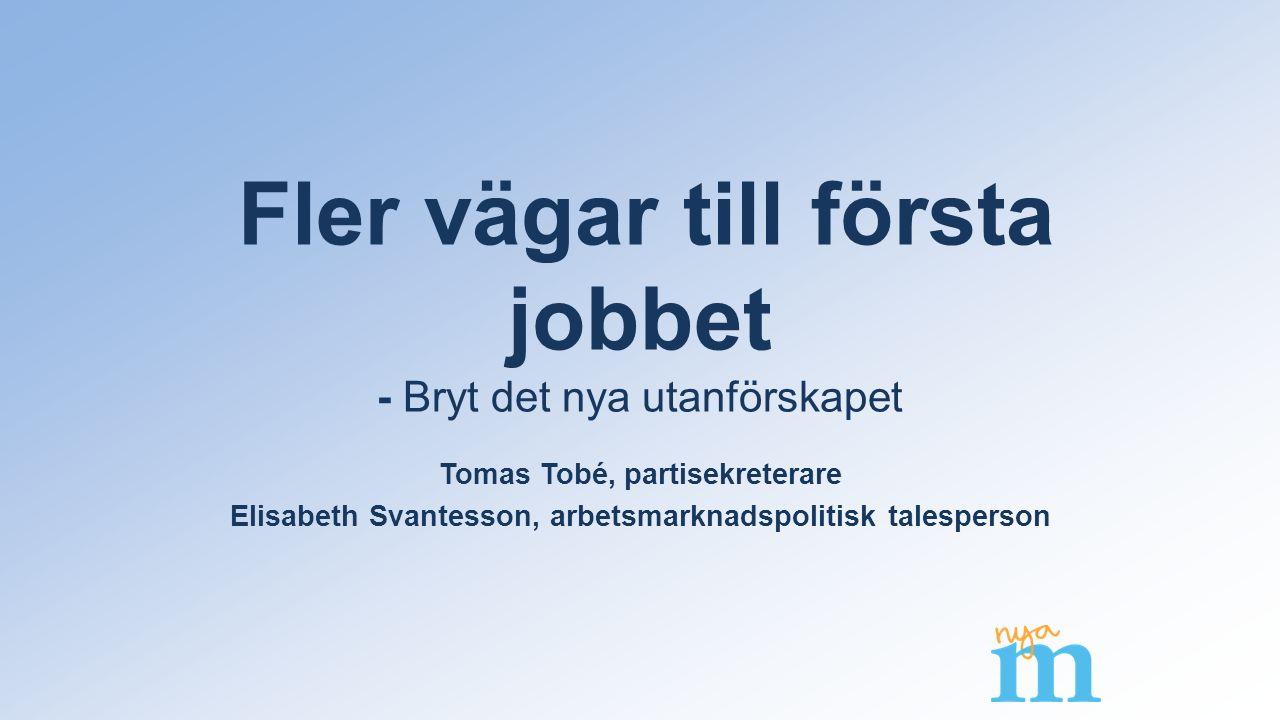 Fler vägar till första jobbet - Bryt det nya utanförskapet Tomas Tobé, partisekreterare Elisabeth Svantesson, arbetsmarknadspolitisk talesperson