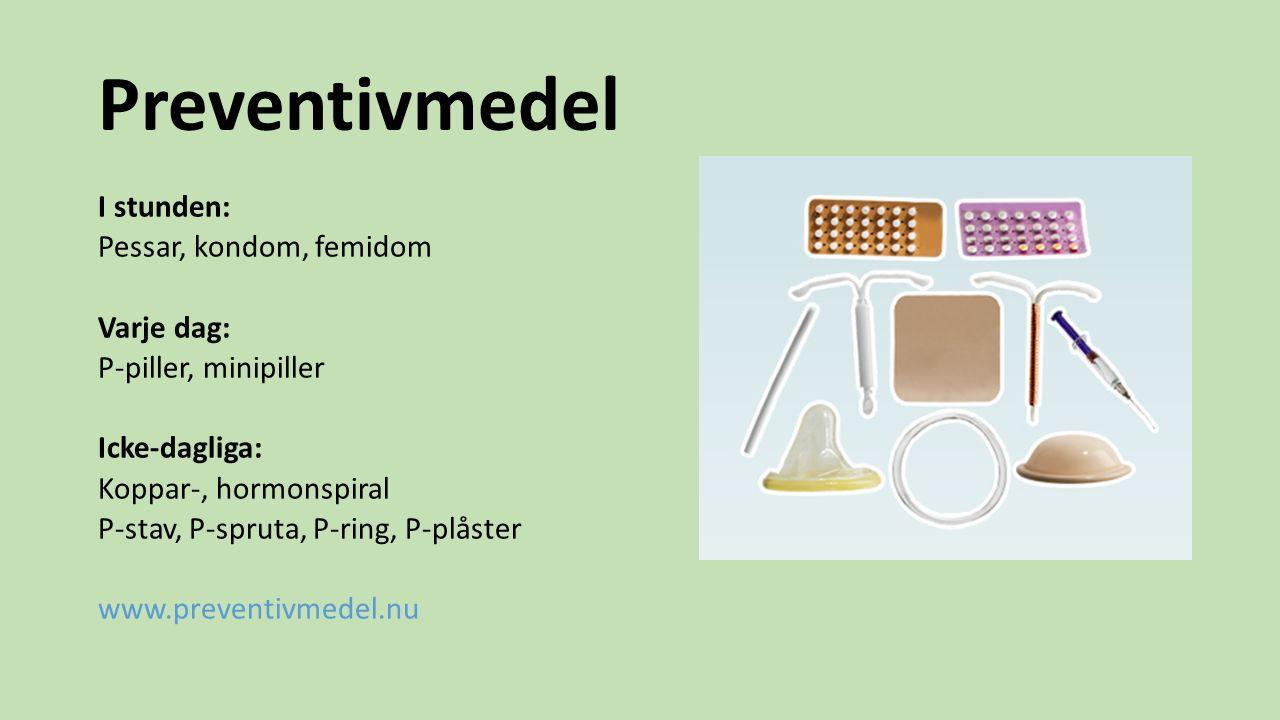 Preventivmedel I stunden: Pessar, kondom, femidom Varje dag: P-piller, minipiller Icke-dagliga: Koppar-, hormonspiral P-stav, P-spruta, P-ring, P-plås