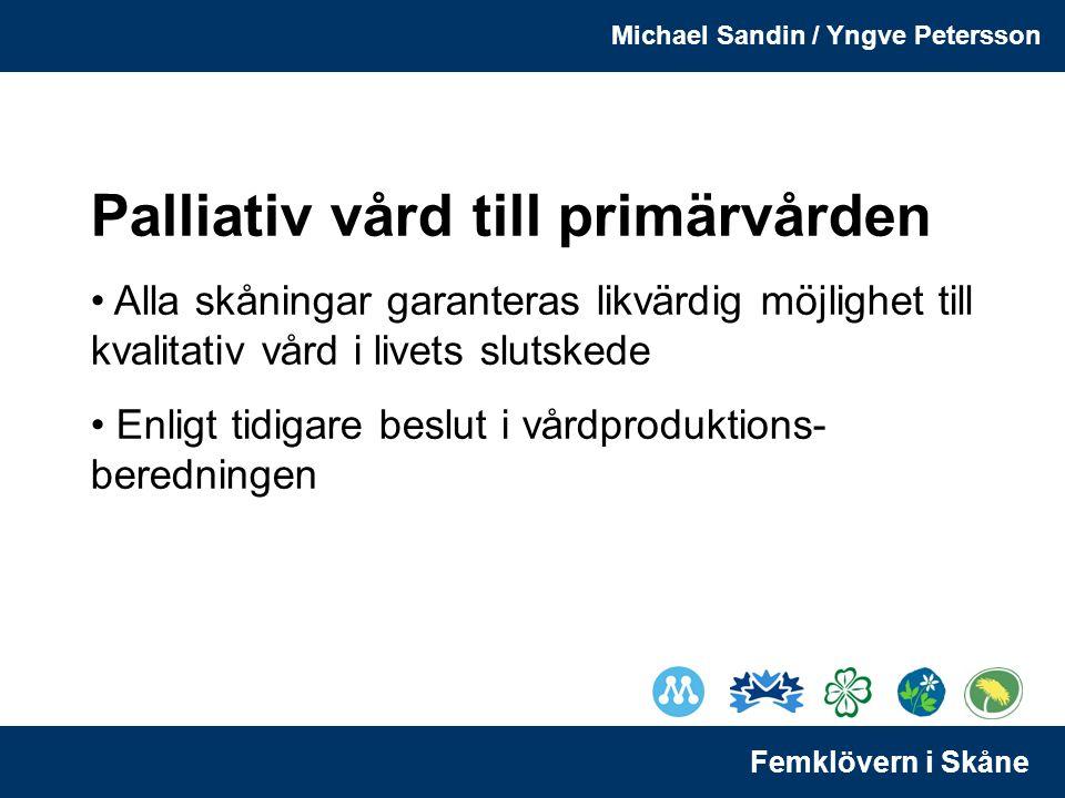Michael Sandin / Yngve Petersson Femklövern i Skåne Palliativ vård till primärvården Alla skåningar garanteras likvärdig möjlighet till kvalitativ vård i livets slutskede Enligt tidigare beslut i vårdproduktions- beredningen