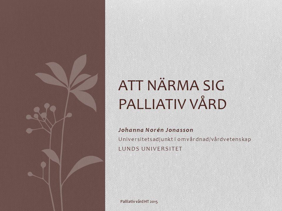 Johanna Norén Jonasson Universitetsadjunkt i omvårdnad/vårdvetenskap LUNDS UNIVERSITET Palliativ vård HT 2015 ATT NÄRMA SIG PALLIATIV VÅRD