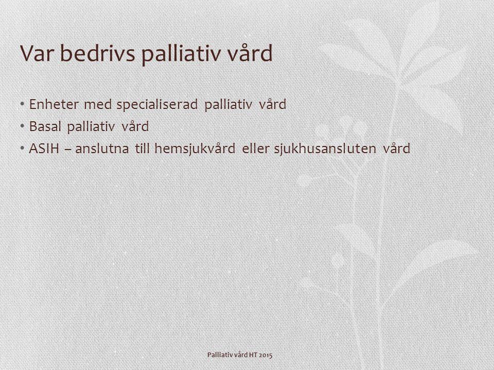 Palliativ vård HT 2015 Var bedrivs palliativ vård Enheter med specialiserad palliativ vård Basal palliativ vård ASIH – anslutna till hemsjukvård eller