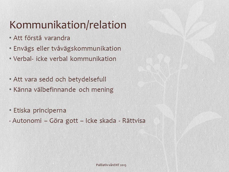 Palliativ vård HT 2015 Kommunikation/relation Att förstå varandra Envägs eller tvåvägskommunikation Verbal- icke verbal kommunikation Att vara sedd oc
