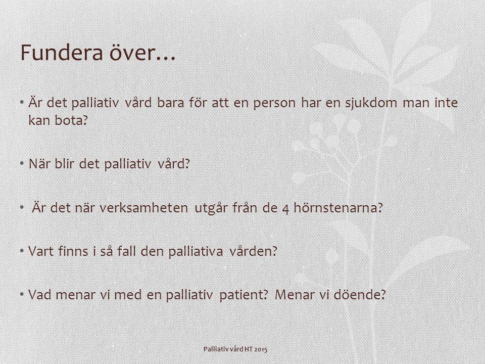 Palliativ vård HT 2015 Fundera över… Är det palliativ vård bara för att en person har en sjukdom man inte kan bota? När blir det palliativ vård? Är de
