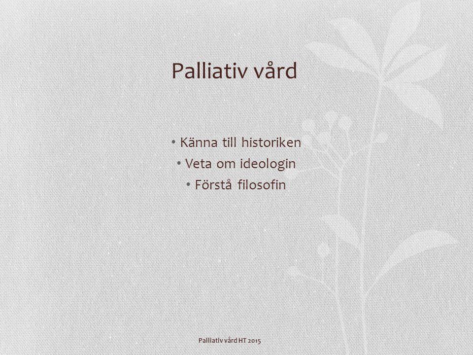 Palliativ vård HT 2015 Palliativ vård Känna till historiken Veta om ideologin Förstå filosofin