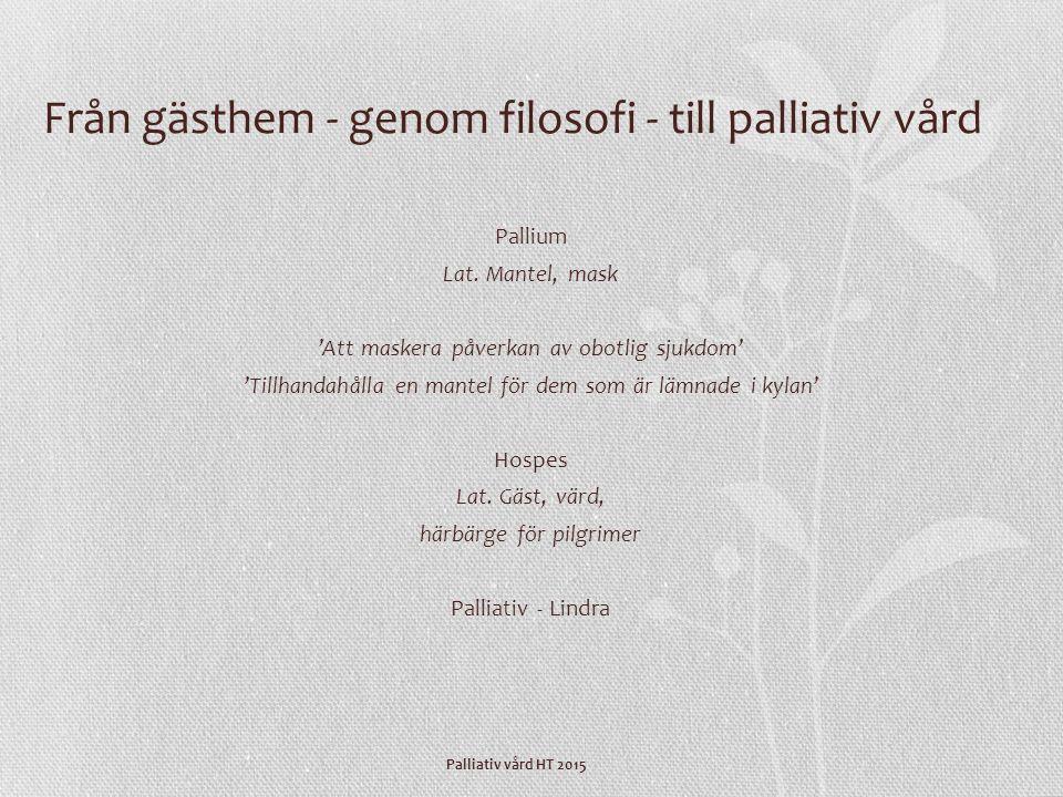 Palliativ vård HT 2015 Från gästhem - genom filosofi - till palliativ vård Pallium Lat. Mantel, mask 'Att maskera påverkan av obotlig sjukdom' 'Tillha