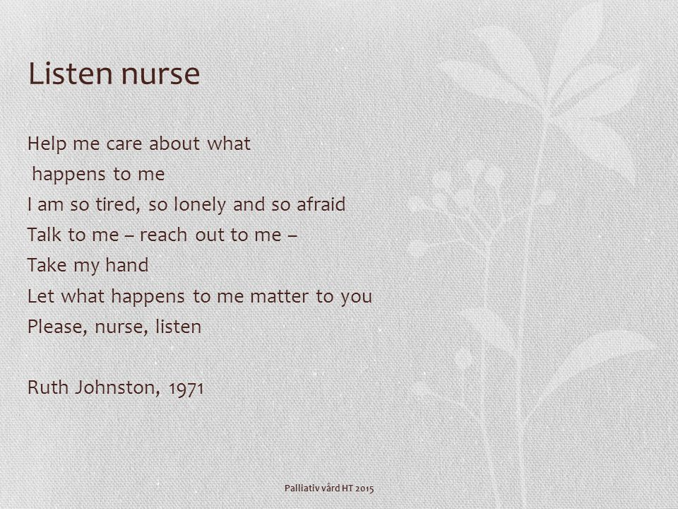 Palliativ vård HT 2015 Listen nurse Help me care about what happens to me I am so tired, so lonely and so afraid Talk to me – reach out to me – Take my hand Let what happens to me matter to you Please, nurse, listen Ruth Johnston, 1971