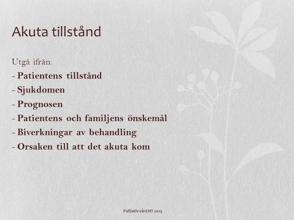 Palliativ vård HT 2015 Akuta tillstånd Utgå ifrån: - Patientens tillstånd - Sjukdomen - Prognosen - Patientens och familjens önskemål - Biverkningar a