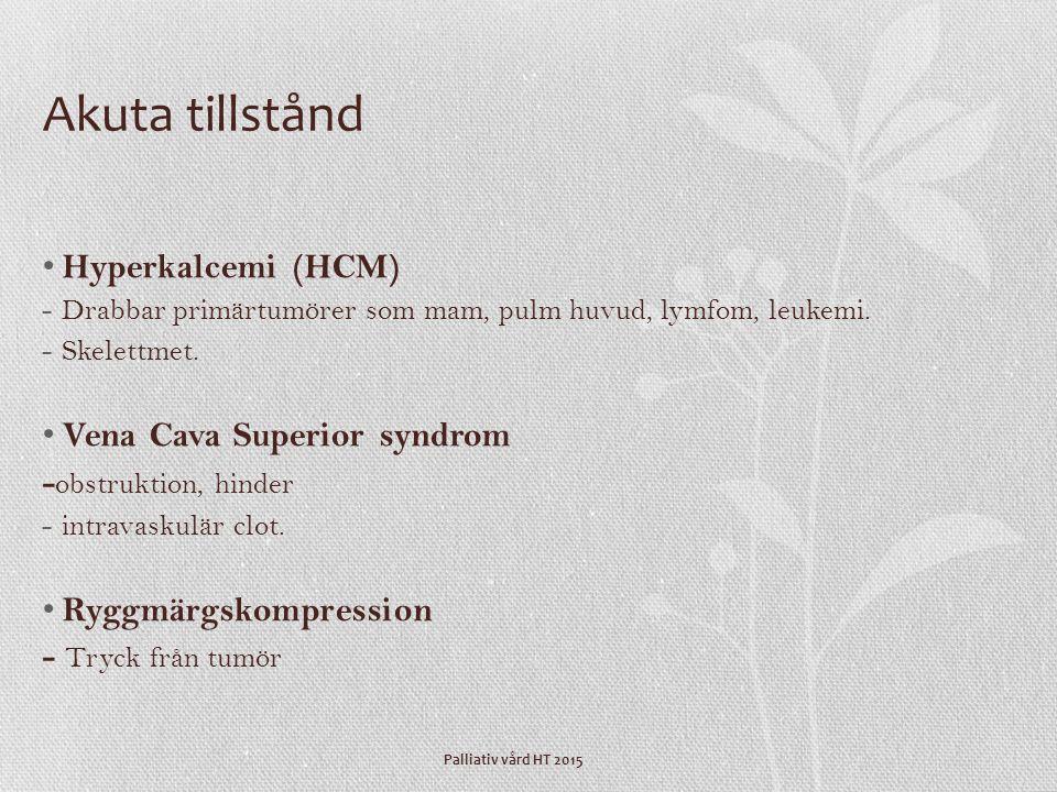 Palliativ vård HT 2015 Akuta tillstånd Hyperkalcemi (HCM) -Drabbar primärtumörer som mam, pulm huvud, lymfom, leukemi. -Skelettmet. Vena Cava Superior