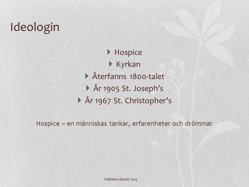 Palliativ vård HT 2015 Ideologin  Hospice  Kyrkan  Återfanns 1800-talet  År 1905 St. Joseph's  År 1967 St. Christopher's Hospice – en människas t