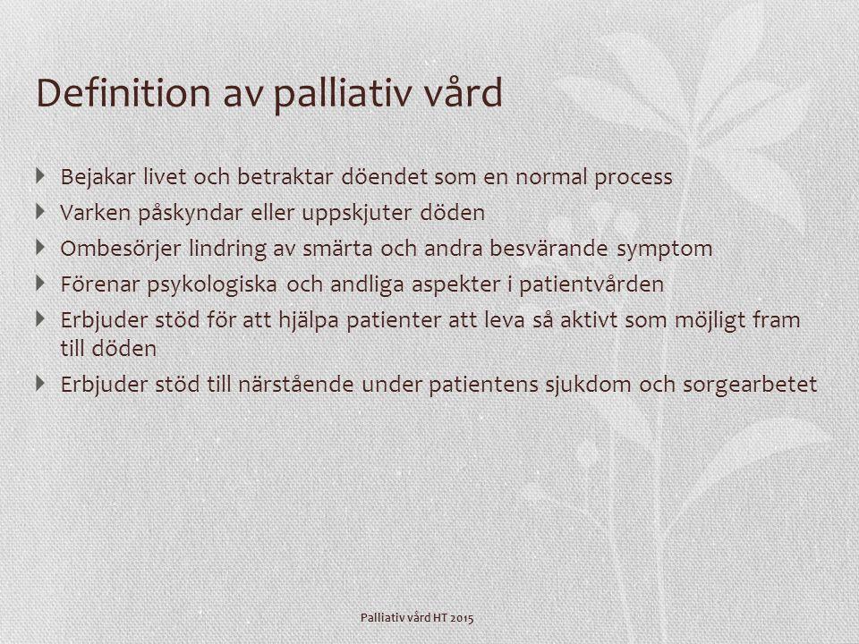 Palliativ vård HT 2015 Definition av palliativ vård  Bejakar livet och betraktar döendet som en normal process  Varken påskyndar eller uppskjuter dö