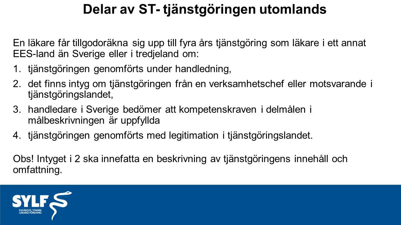 Delar av ST- tjänstgöringen utomlands En läkare får tillgodoräkna sig upp till fyra års tjänstgöring som läkare i ett annat EES-land än Sverige eller i tredjeland om: 1.tjänstgöringen genomförts under handledning, 2.det finns intyg om tjänstgöringen från en verksamhetschef eller motsvarande i tjänstgöringslandet, 3.handledare i Sverige bedömer att kompetenskraven i delmålen i målbeskrivningen är uppfyllda 4.tjänstgöringen genomförts med legitimation i tjänstgöringslandet.