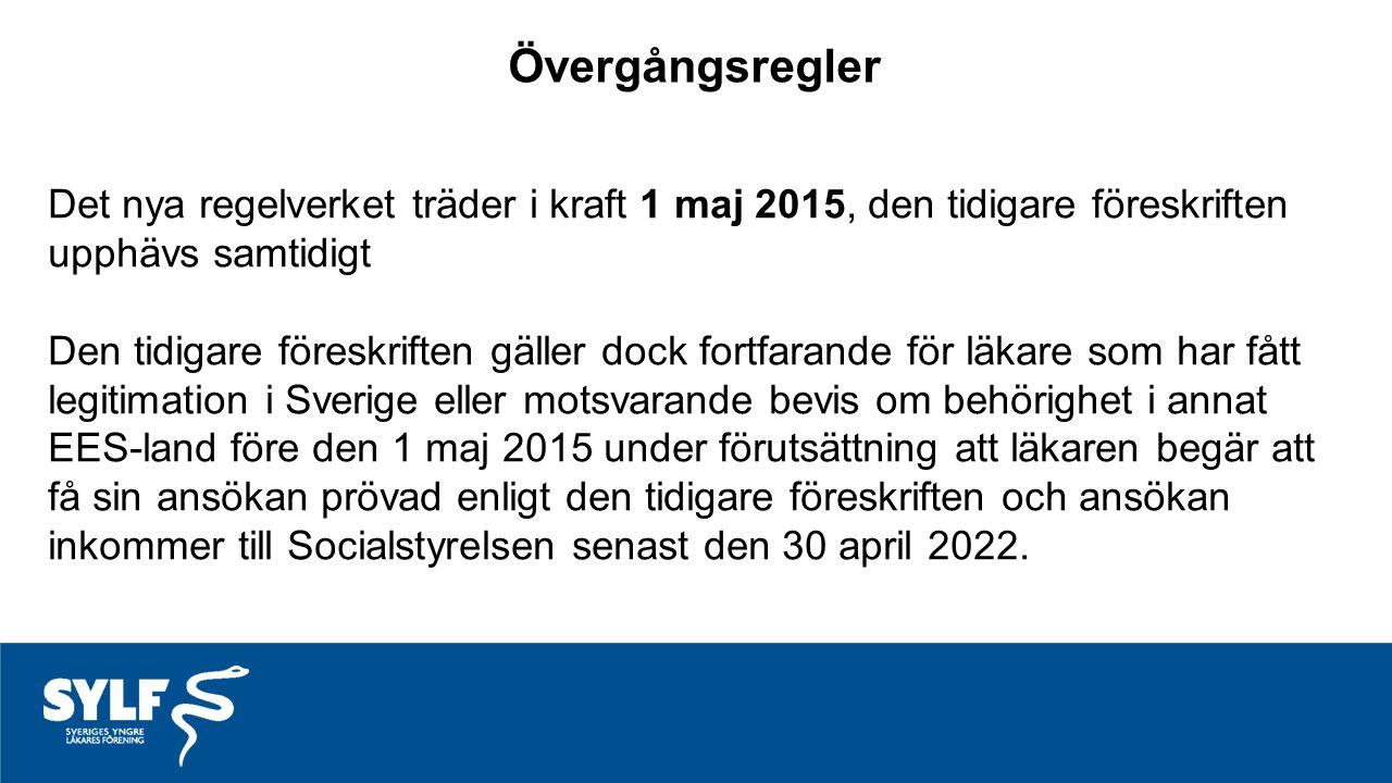 Övergångsregler Det nya regelverket träder i kraft 1 maj 2015, den tidigare föreskriften upphävs samtidigt Den tidigare föreskriften gäller dock fortfarande för läkare som har fått legitimation i Sverige eller motsvarande bevis om behörighet i annat EES-land före den 1 maj 2015 under förutsättning att läkaren begär att få sin ansökan prövad enligt den tidigare föreskriften och ansökan inkommer till Socialstyrelsen senast den 30 april 2022.