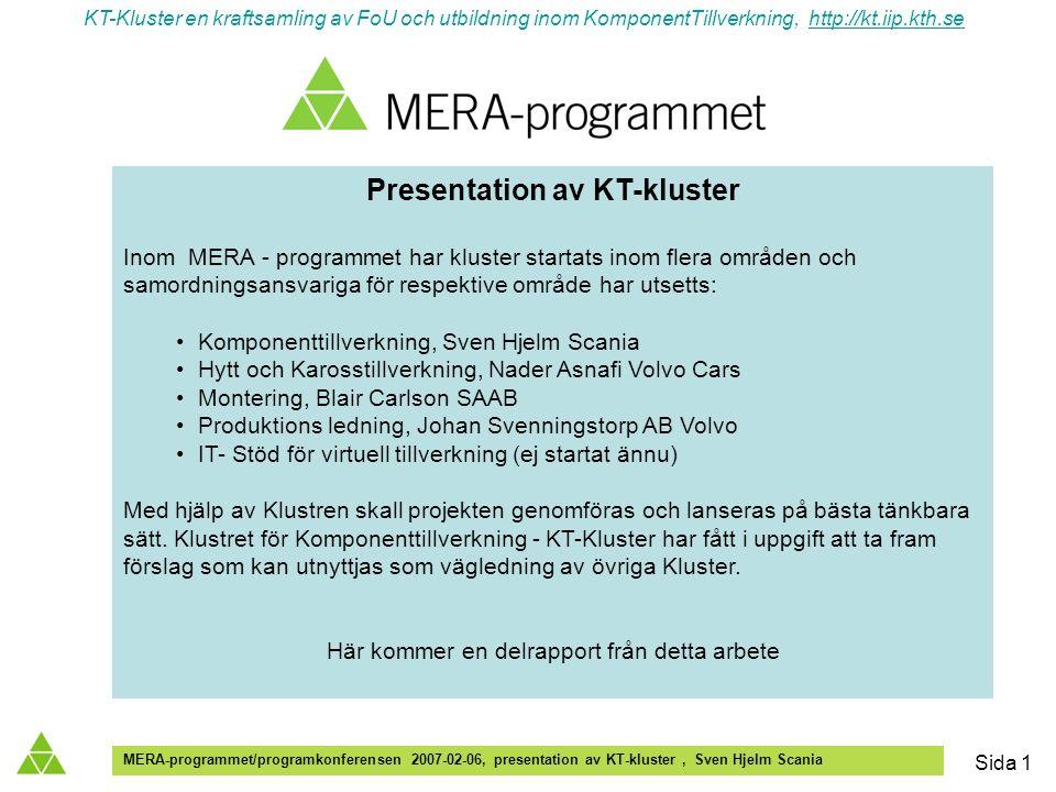 KT-Kluster en kraftsamling av FoU och utbildning inom KomponentTillverkning, http://kt.iip.kth.sehttp://kt.iip.kth.se MERA-programmet/programkonferensen 2007-02-06, presentation av KT-kluster, Sven Hjelm Scania Sida 1 Presentation av KT-kluster Inom MERA - programmet har kluster startats inom flera områden och samordningsansvariga för respektive område har utsetts: Komponenttillverkning, Sven Hjelm Scania Hytt och Karosstillverkning, Nader Asnafi Volvo Cars Montering, Blair Carlson SAAB Produktions ledning, Johan Svenningstorp AB Volvo IT- Stöd för virtuell tillverkning (ej startat ännu) Med hjälp av Klustren skall projekten genomföras och lanseras på bästa tänkbara sätt.