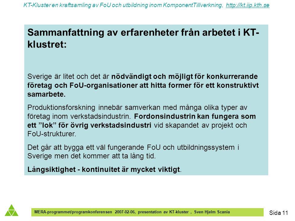 KT-Kluster en kraftsamling av FoU och utbildning inom KomponentTillverkning, http://kt.iip.kth.sehttp://kt.iip.kth.se MERA-programmet/programkonferensen 2007-02-06, presentation av KT-kluster, Sven Hjelm Scania Sida 11 Sammanfattning av erfarenheter från arbetet i KT- klustret: Sverige är litet och det är nödvändigt och möjligt för konkurrerande företag och FoU-organisationer att hitta former för ett konstruktivt samarbete.