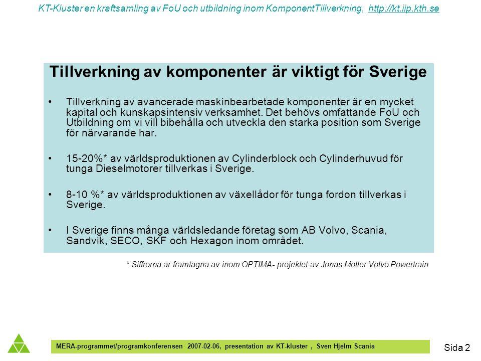KT-Kluster en kraftsamling av FoU och utbildning inom KomponentTillverkning, http://kt.iip.kth.sehttp://kt.iip.kth.se MERA-programmet/programkonferensen 2007-02-06, presentation av KT-kluster, Sven Hjelm Scania Sida 2 Tillverkning av komponenter är viktigt för Sverige Tillverkning av avancerade maskinbearbetade komponenter är en mycket kapital och kunskapsintensiv verksamhet.
