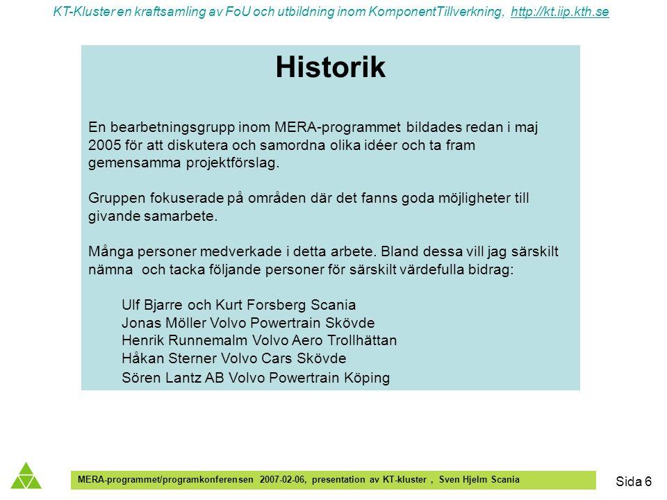 KT-Kluster en kraftsamling av FoU och utbildning inom KomponentTillverkning, http://kt.iip.kth.sehttp://kt.iip.kth.se MERA-programmet/programkonferensen 2007-02-06, presentation av KT-kluster, Sven Hjelm Scania Sida 6 Historik En bearbetningsgrupp inom MERA-programmet bildades redan i maj 2005 för att diskutera och samordna olika idéer och ta fram gemensamma projektförslag.