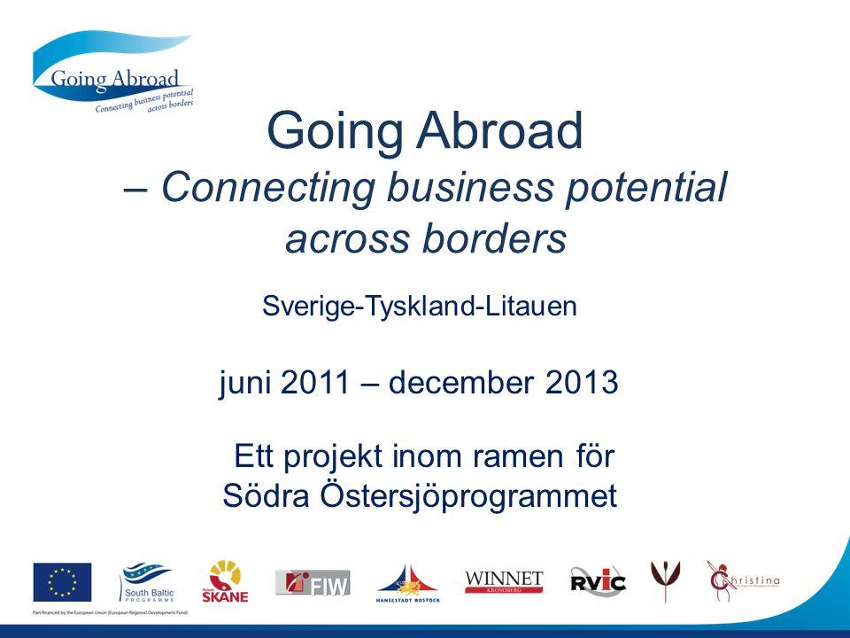 Going Abroad – Connecting business potential across borders Sverige-Tyskland-Litauen juni 2011 – december 2013 Ett projekt inom ramen för Södra Östersjöprogrammet