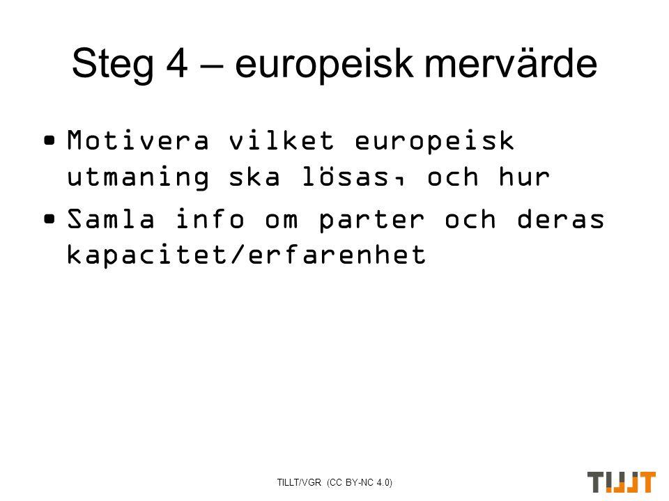 TILLT/VGR (CC BY-NC 4.0) Steg 4 – europeisk mervärde Motivera vilket europeisk utmaning ska lösas, och hur Samla info om parter och deras kapacitet/erfarenhet