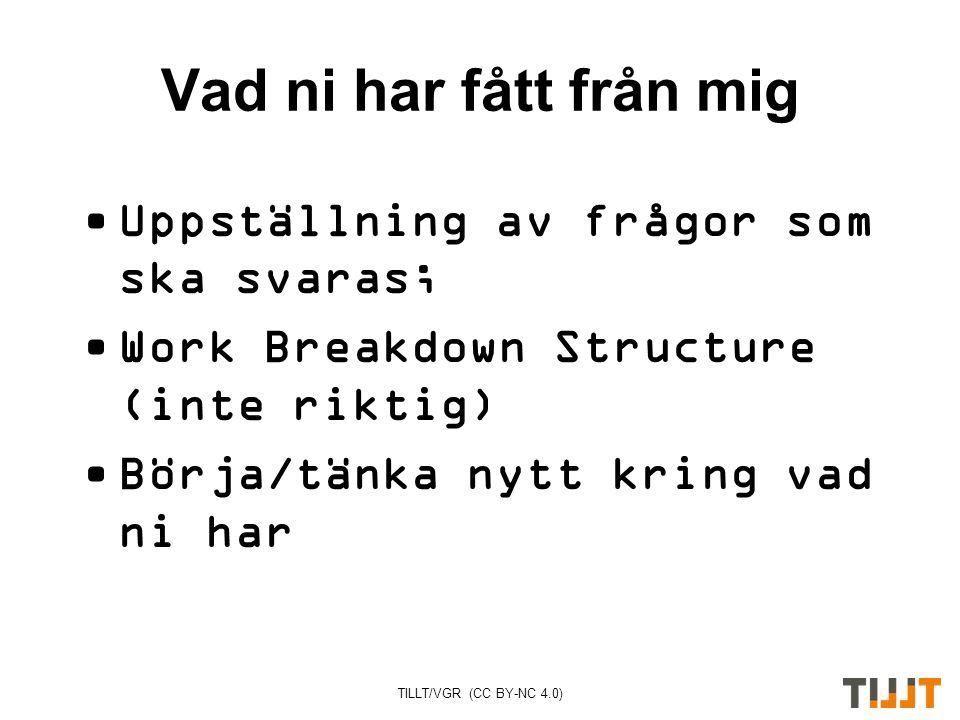 TILLT/VGR (CC BY-NC 4.0) Vad ni har fått från mig Uppställning av frågor som ska svaras; Work Breakdown Structure (inte riktig) Börja/tänka nytt kring vad ni har