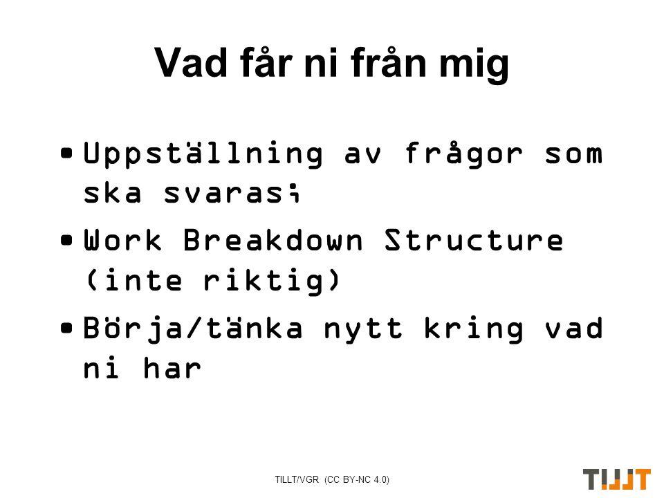 TILLT/VGR (CC BY-NC 4.0) Vad får ni från mig Uppställning av frågor som ska svaras; Work Breakdown Structure (inte riktig) Börja/tänka nytt kring vad ni har