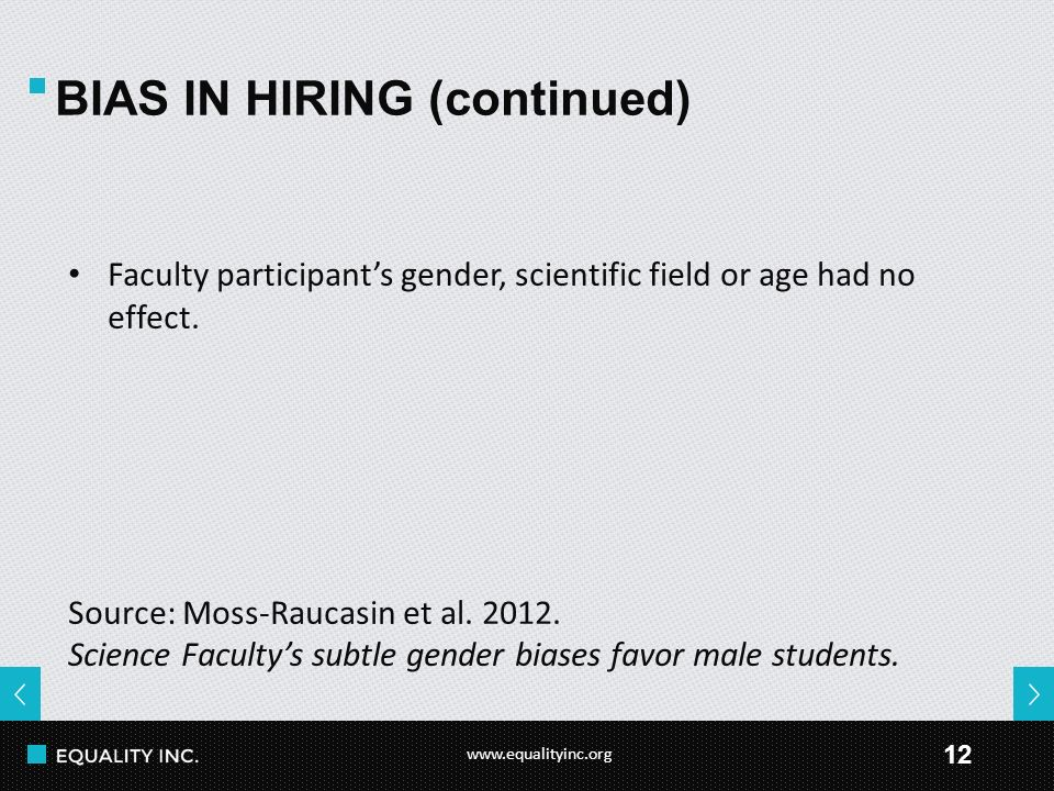 www.equalityinc.org 12 BIAS IN HIRING (continued) Faculty participant's gender, scientific field or age had no effect. Source: Moss-Raucasin et al. 20