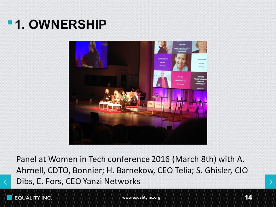 www.equalityinc.org 14 1. OWNERSHIP Panel at Women in Tech conference 2016 (March 8th) with A. Ahrnell, CDTO, Bonnier; H. Barnekow, CEO Telia; S. Ghis
