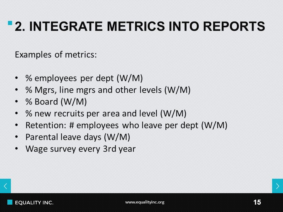 www.equalityinc.org 15 2. INTEGRATE METRICS INTO REPORTS Examples of metrics: % employees per dept (W/M) % Mgrs, line mgrs and other levels (W/M) % Bo