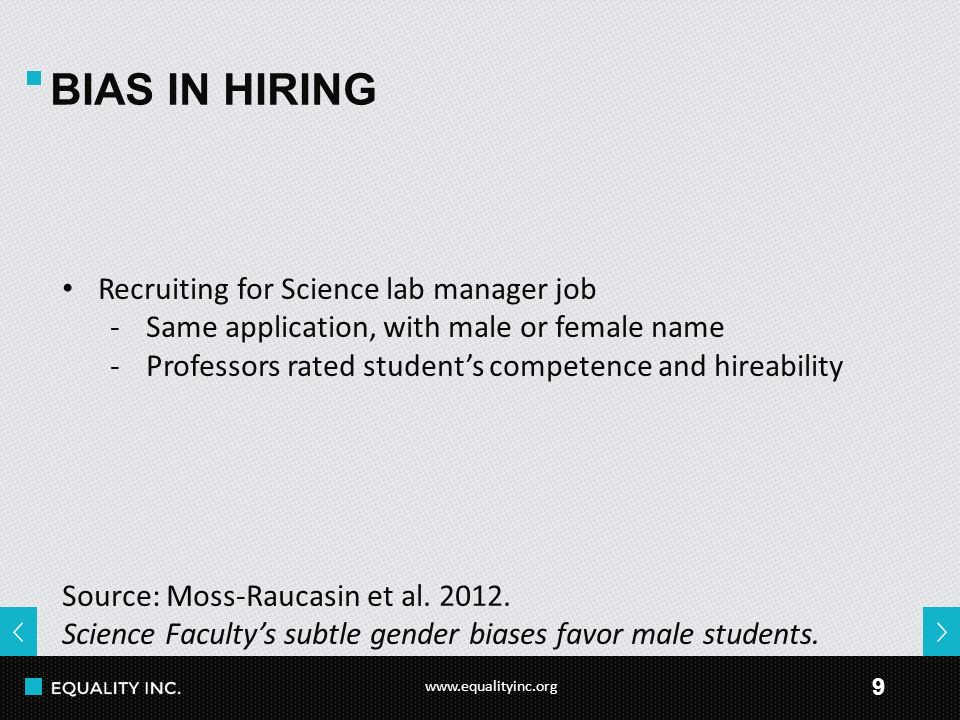 www.equalityinc.org 9 BIAS IN HIRING Recruiting for Science lab manager job -Same application, with male or female name -Professors rated student's competence and hireability Source: Moss-Raucasin et al.