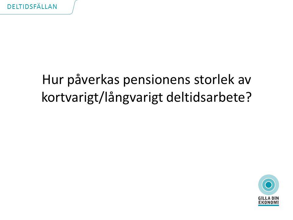 Hur påverkas pensionens storlek av kortvarigt/långvarigt deltidsarbete DELTIDSFÄLLAN