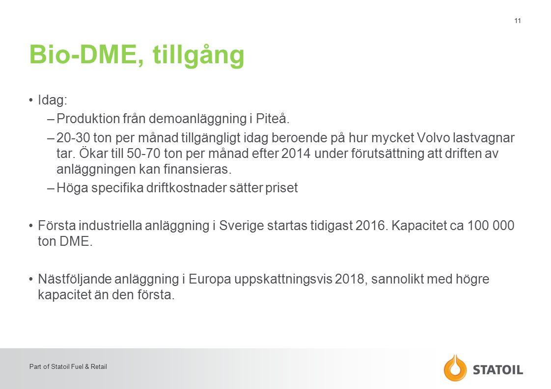 11 Part of Statoil Fuel & Retail Bio-DME, tillgång Idag: –Produktion från demoanläggning i Piteå. –20-30 ton per månad tillgängligt idag beroende på h