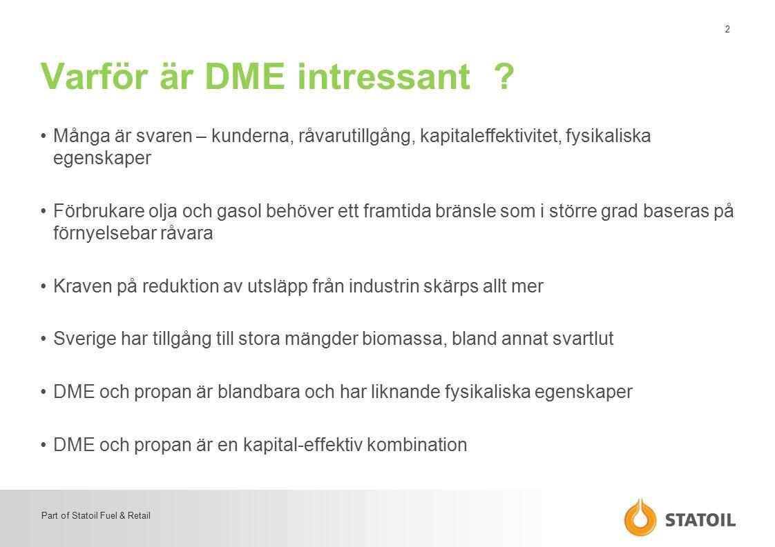 13 Part of Statoil Fuel & Retail Sammanfattning Realistiskt –Ja, en effektiv och säker väg mot ett förnyelsebart bränsle för industrin –En enkel och kostnadseffektiv konvertering från olja till gasol -> DME iblandning Utprovat –Stort i Asien och likt gasol –Volvo startar prov i Umeå Ekonomi –Låg investering, befintlig infrastruktur för Gasol används med begränsade behov av modifiering God produkttillgång –Lagringskapaciteten för Gasol motsvarar 16 månaders förbrukning i energimarknaden Säkert –Befintlig lagstiftning Leveranssäkerhet –Två blandbara bränslen säkrar en stabil och säker tillgång till miljövänlig energi