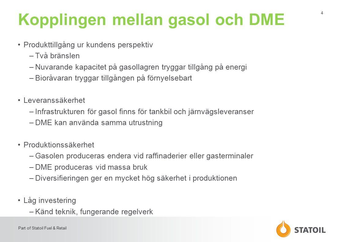 4 Part of Statoil Fuel & Retail Kopplingen mellan gasol och DME Produkttillgång ur kundens perspektiv –Två bränslen –Nuvarande kapacitet på gasollagren tryggar tillgång på energi –Bioråvaran tryggar tillgången på förnyelsebart Leveranssäkerhet –Infrastrukturen för gasol finns för tankbil och järnvägsleveranser –DME kan använda samma utrustning Produktionssäkerhet –Gasolen produceras endera vid raffinaderier eller gasterminaler –DME produceras vid massa bruk –Diversifieringen ger en mycket hög säkerhet i produktionen Låg investering –Känd teknik, fungerande regelverk