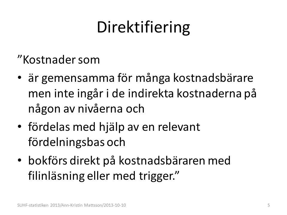 Direktifiering Kostnader som är gemensamma för många kostnadsbärare men inte ingår i de indirekta kostnaderna på någon av nivåerna och fördelas med hjälp av en relevant fördelningsbas och bokförs direkt på kostnadsbäraren med filinläsning eller med trigger. 5SUHF-statistiken 2013/Ann-Kristin Mattsson/2013-10-10