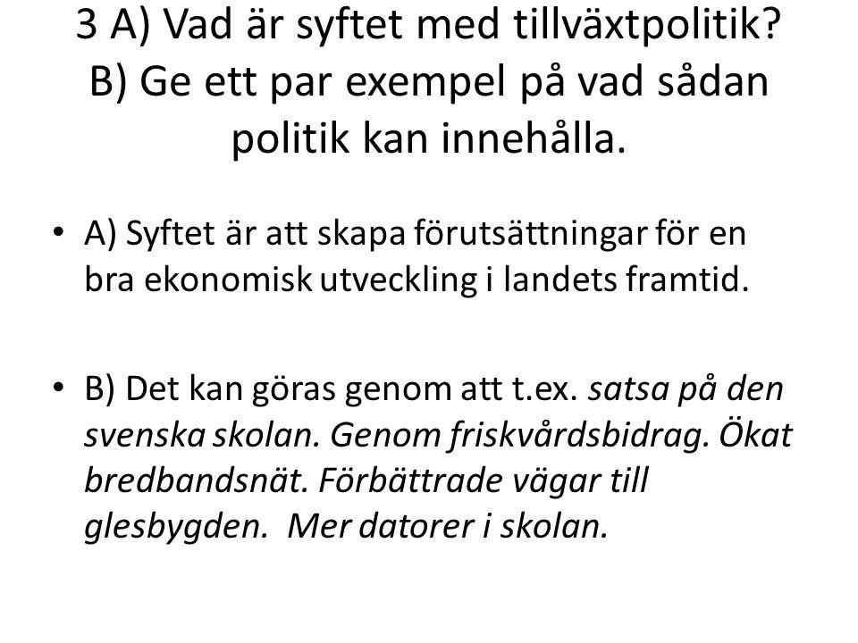 3 A) Vad är syftet med tillväxtpolitik. B) Ge ett par exempel på vad sådan politik kan innehålla.