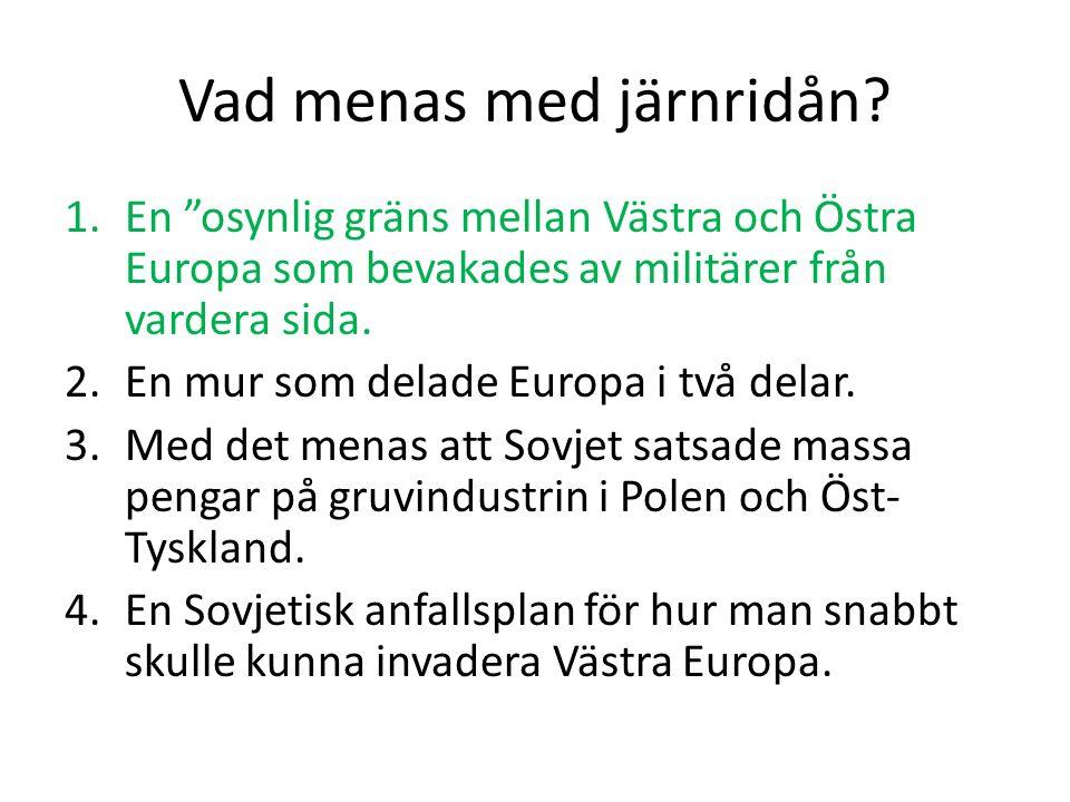 """Vad menas med järnridån? 1.En """"osynlig gräns mellan Västra och Östra Europa som bevakades av militärer från vardera sida. 2.En mur som delade Europa i"""