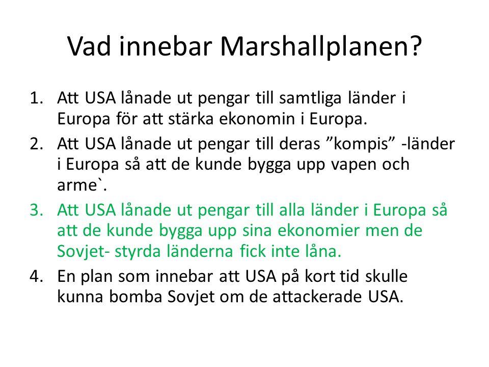 Vad innebar Marshallplanen? 1.Att USA lånade ut pengar till samtliga länder i Europa för att stärka ekonomin i Europa. 2.Att USA lånade ut pengar till