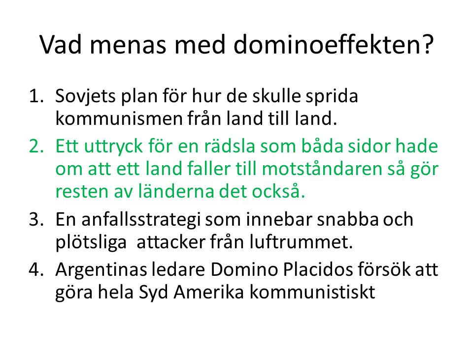 Vad menas med dominoeffekten? 1.Sovjets plan för hur de skulle sprida kommunismen från land till land. 2.Ett uttryck för en rädsla som båda sidor hade