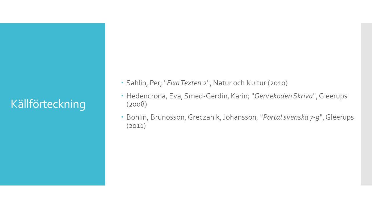 Källförteckning  Sahlin, Per; Fixa Texten 2 , Natur och Kultur (2010)  Hedencrona, Eva, Smed-Gerdin, Karin; Genrekoden Skriva , Gleerups (2008)  Bohlin, Brunosson, Greczanik, Johansson; Portal svenska 7-9 , Gleerups (2011)
