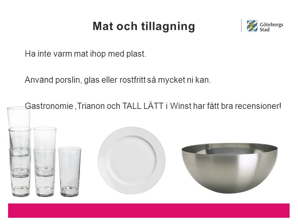 Mat och tillagning Ha inte varm mat ihop med plast. Använd porslin, glas eller rostfritt så mycket ni kan. Gastronomie,Trianon och TALL LÄTT i Winst h