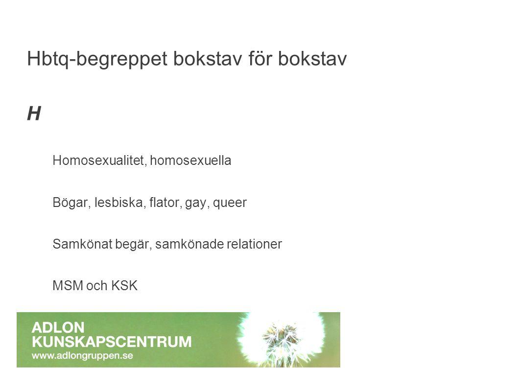 H Homosexualitet, homosexuella Bögar, lesbiska, flator, gay, queer Samkönat begär, samkönade relationer MSM och KSK Hbtq-begreppet bokstav för bokstav