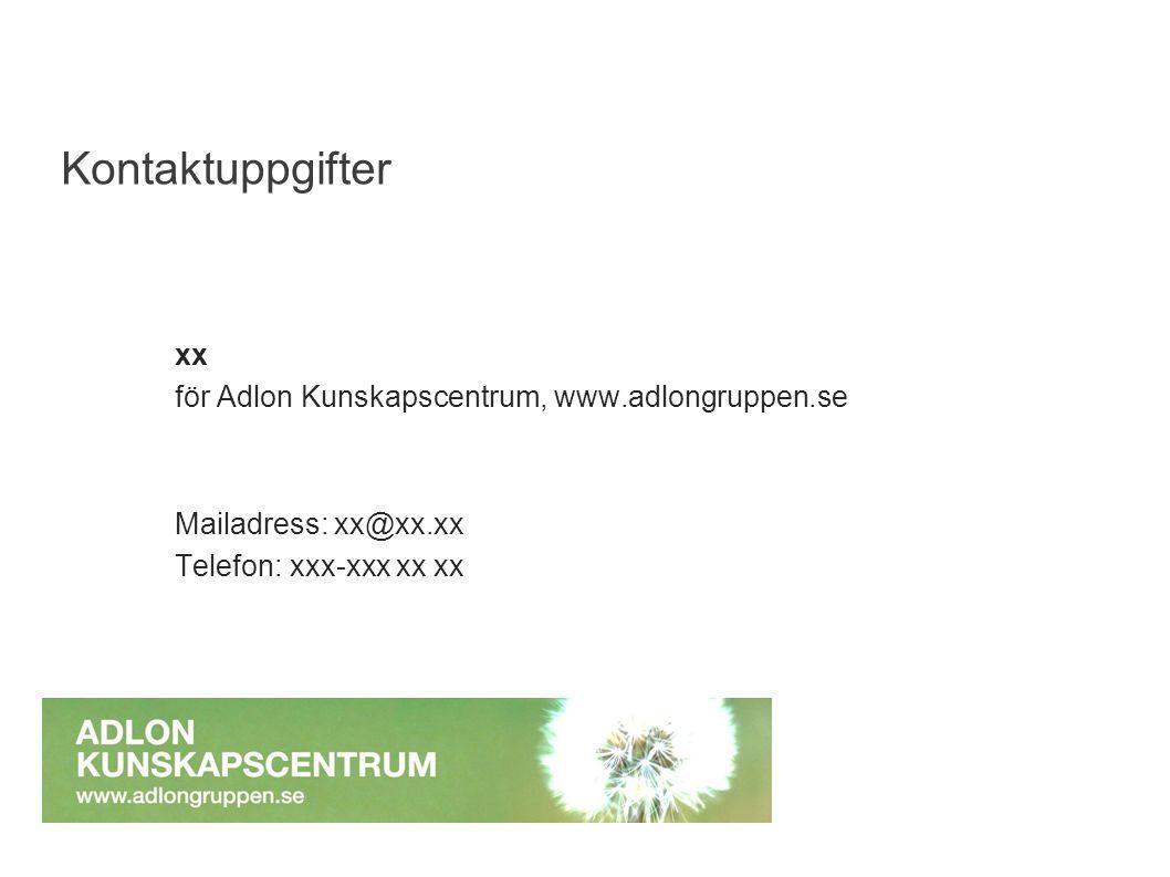 xx för Adlon Kunskapscentrum, www.adlongruppen.se Mailadress: xx@xx.xx Telefon: xxx-xxx xx xx Kontaktuppgifter