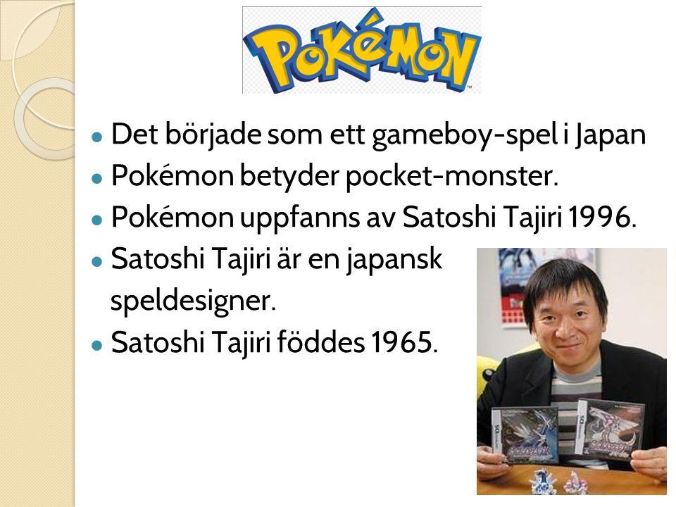 ● Det började som ett gameboy-spel i Japan ● Pokémon betyder pocket-monster. ● Pokémon uppfanns av Satoshi Tajiri 1996. ● Satoshi Tajiri är en japansk