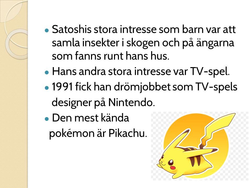 ● Satoshis stora intresse som barn var att samla insekter i skogen och på ängarna som fanns runt hans hus. ● Hans andra stora intresse var TV-spel. ●