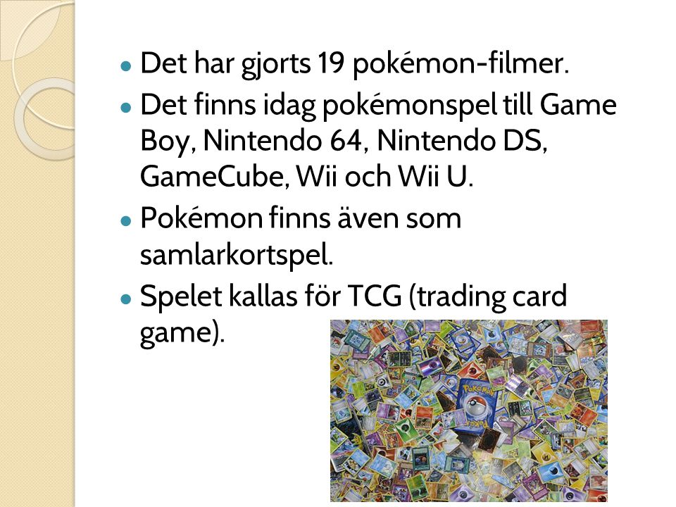 ● Det har gjorts 19 pokémon-filmer. ● Det finns idag pokémonspel till Game Boy, Nintendo 64, Nintendo DS, GameCube, Wii och Wii U. ● Pokémon finns äve