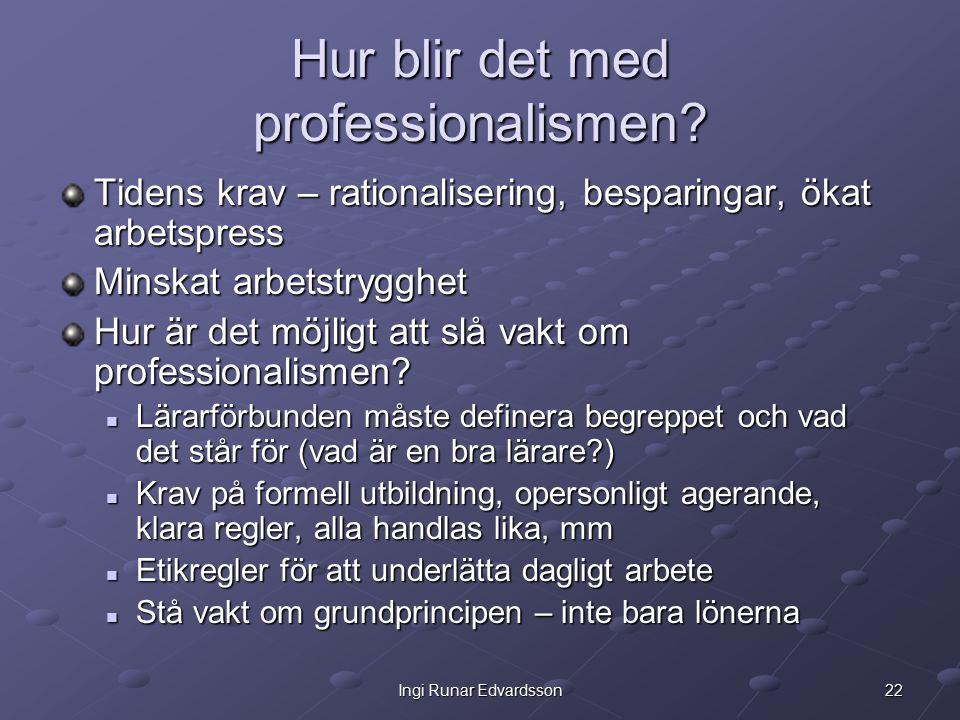 22Ingi Runar Edvardsson Hur blir det med professionalismen? Tidens krav – rationalisering, besparingar, ökat arbetspress Minskat arbetstrygghet Hur är