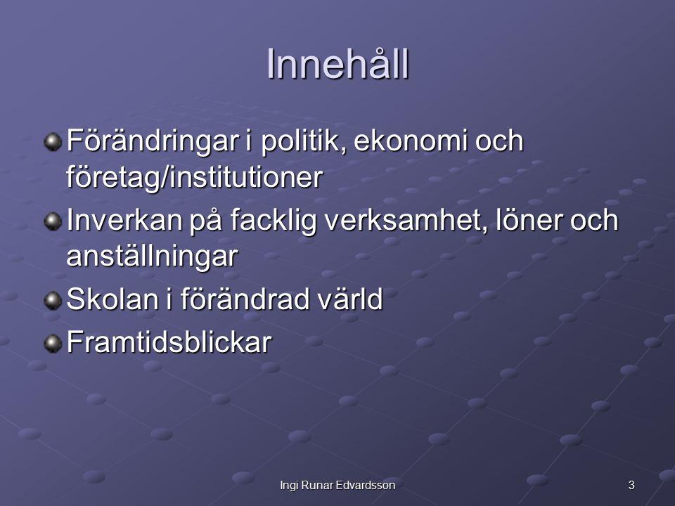 3Ingi Runar Edvardsson Innehåll Förändringar i politik, ekonomi och företag/institutioner Inverkan på facklig verksamhet, löner och anställningar Skolan i förändrad värld Framtidsblickar