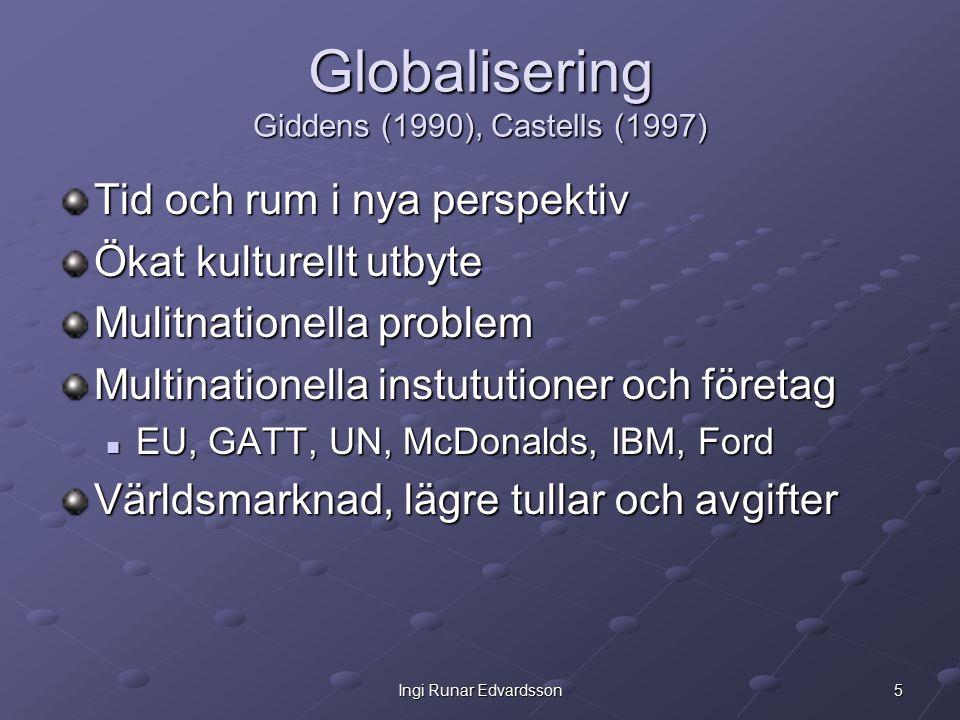 5Ingi Runar Edvardsson Globalisering Giddens (1990), Castells (1997) Tid och rum i nya perspektiv Ökat kulturellt utbyte Mulitnationella problem Multinationella instututioner och företag EU, GATT, UN, McDonalds, IBM, Ford EU, GATT, UN, McDonalds, IBM, Ford Världsmarknad, lägre tullar och avgifter